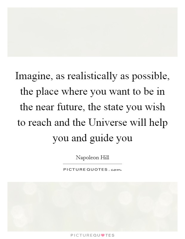 Imagine, as realistically as possible, the place where you want to be in the near future, the state you wish to reach and the Universe will help you and guide you Picture Quote #1