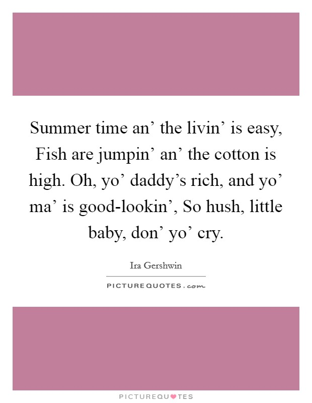Summer time an' the livin' is easy, Fish are jumpin' an' the cotton is high. Oh, yo' daddy's rich, and yo' ma' is good-lookin', So hush, little baby, don' yo' cry Picture Quote #1