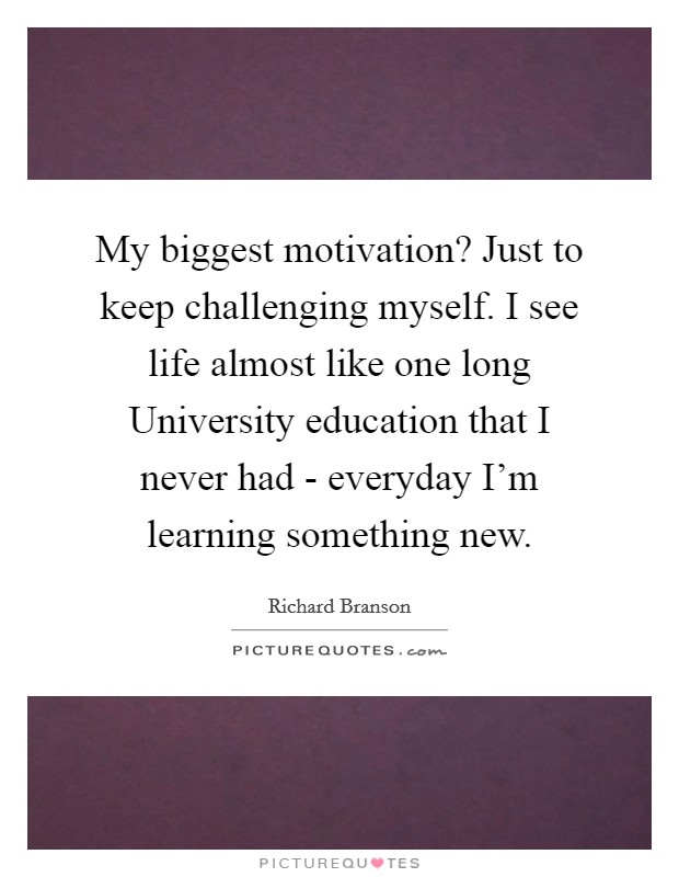 My biggest motivation? Just to keep challenging myself. I see life almost like one long University education that I never had - everyday I'm learning something new Picture Quote #1