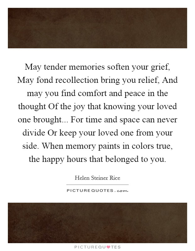 May tender memories soften your grief, May fond recollection bring you relief, And may you find comfort and peace in the thought Of the joy that knowing your loved one brought... For time and space can never divide Or keep your loved one from your side. When memory paints in colors true, the happy hours that belonged to you Picture Quote #1