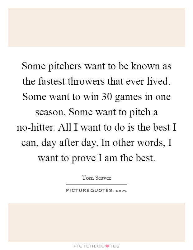 Some pitchers want to be known as the fastest throwers that ever lived. Some want to win 30 games in one season. Some want to pitch a no-hitter. All I want to do is the best I can, day after day. In other words, I want to prove I am the best Picture Quote #1