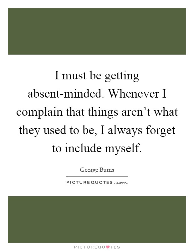 I must be getting absent-minded. Whenever I complain that things aren't what they used to be, I always forget to include myself Picture Quote #1