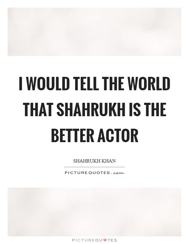 I would tell the world that Shahrukh is the better actor Picture Quote #1