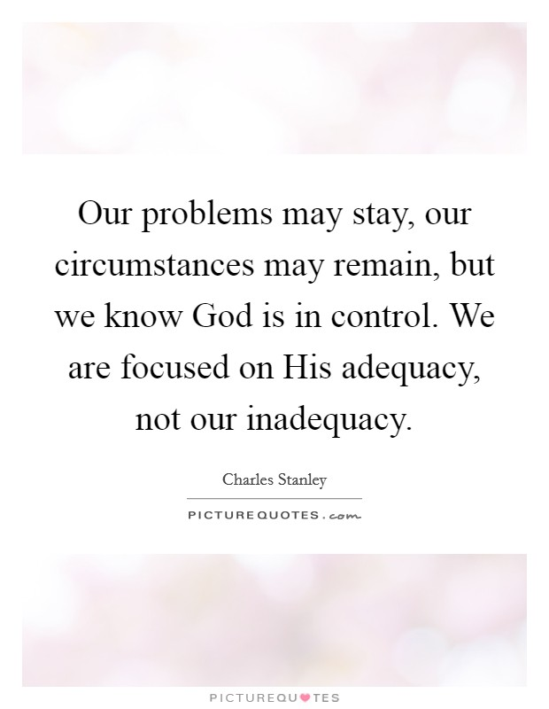 Our problems may stay, our circumstances may remain, but we know God is in control. We are focused on His adequacy, not our inadequacy Picture Quote #1