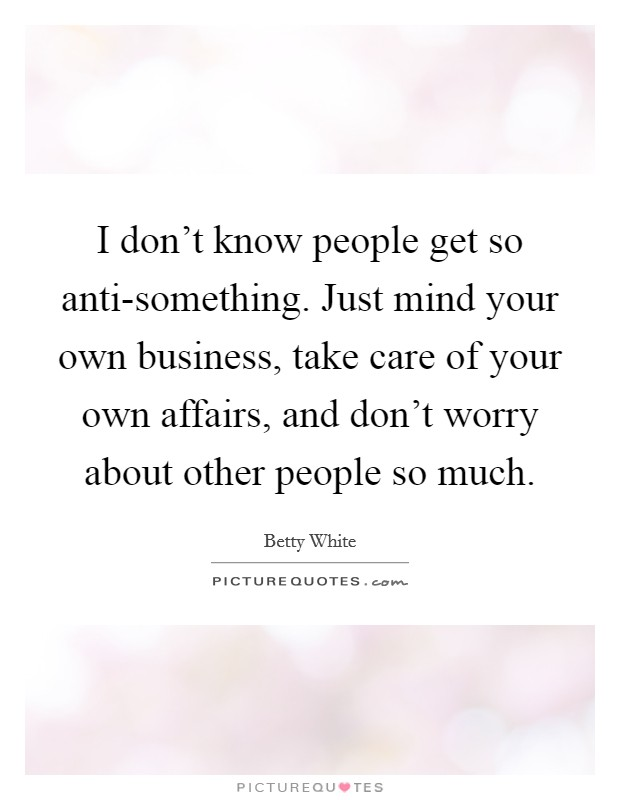 I don't know people get so anti-something. Just mind your own business, take care of your own affairs, and don't worry about other people so much Picture Quote #1