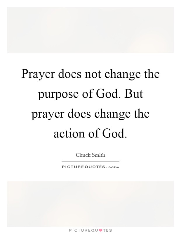 Prayer does not change the purpose of God. But prayer does change the action of God Picture Quote #1