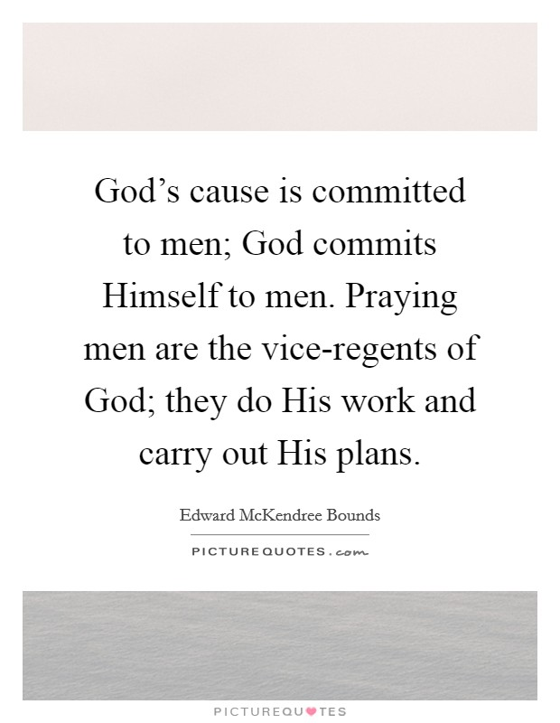 God's cause is committed to men; God commits Himself to men. Praying men are the vice-regents of God; they do His work and carry out His plans Picture Quote #1