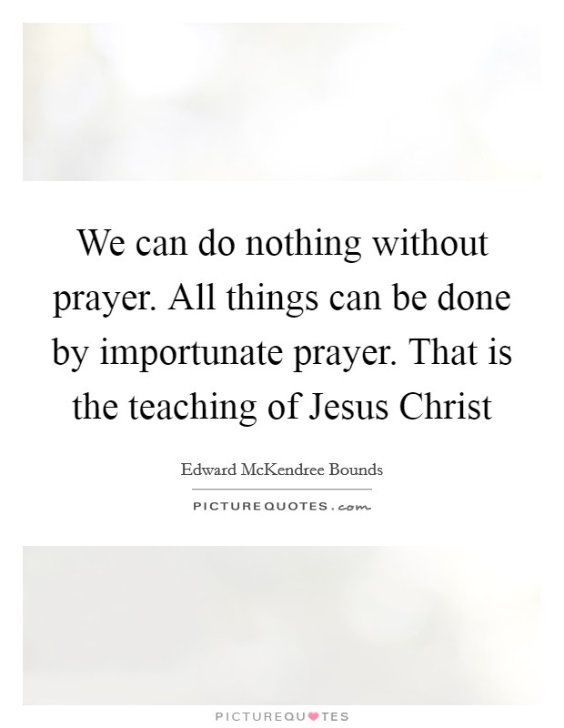 We can do nothing without prayer. All things can be done by importunate prayer. That is the teaching of Jesus Christ Picture Quote #1