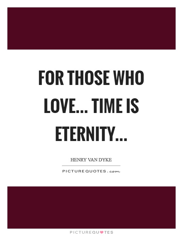 For those who love... time is eternity Picture Quote #1