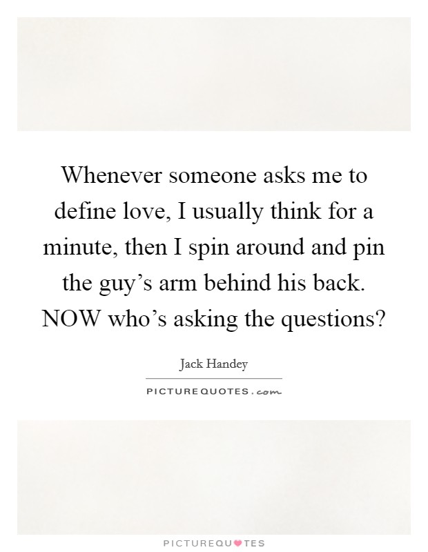 Whenever someone asks me to define love, I usually think for a minute, then I spin around and pin the guy's arm behind his back. NOW who's asking the questions? Picture Quote #1