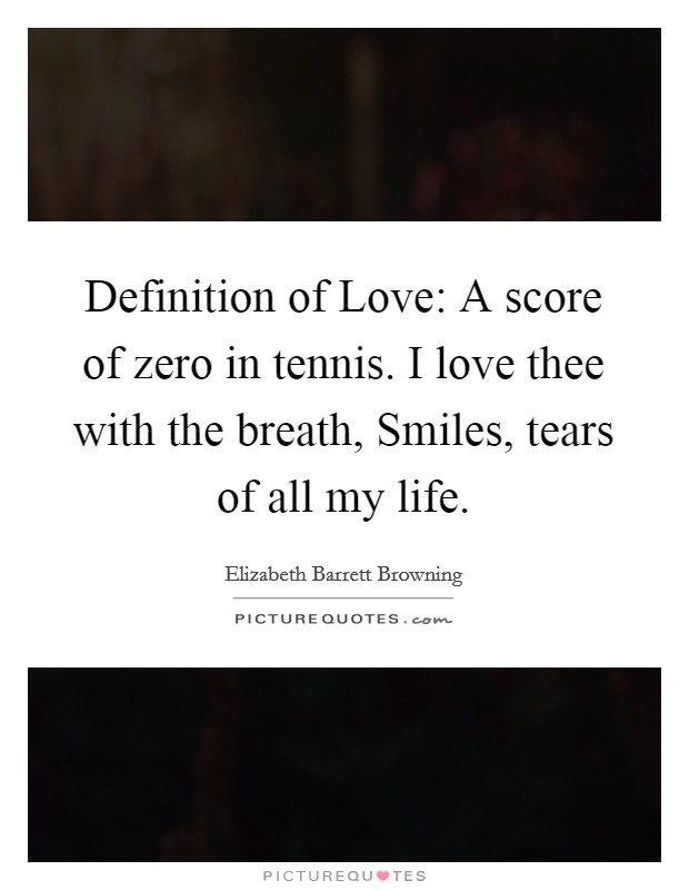 Definition of Love: A score of zero in tennis. I love thee with the breath, Smiles, tears of all my life Picture Quote #1