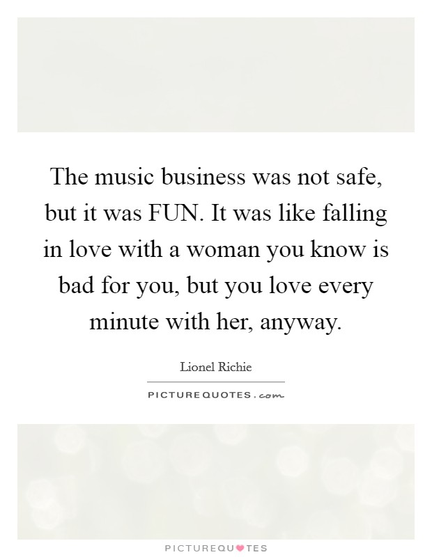 The music business was not safe, but it was FUN. It was like falling in love with a woman you know is bad for you, but you love every minute with her, anyway Picture Quote #1