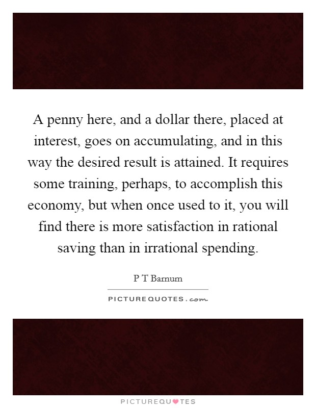 A penny here, and a dollar there, placed at interest, goes on accumulating, and in this way the desired result is attained. It requires some training, perhaps, to accomplish this economy, but when once used to it, you will find there is more satisfaction in rational saving than in irrational spending Picture Quote #1