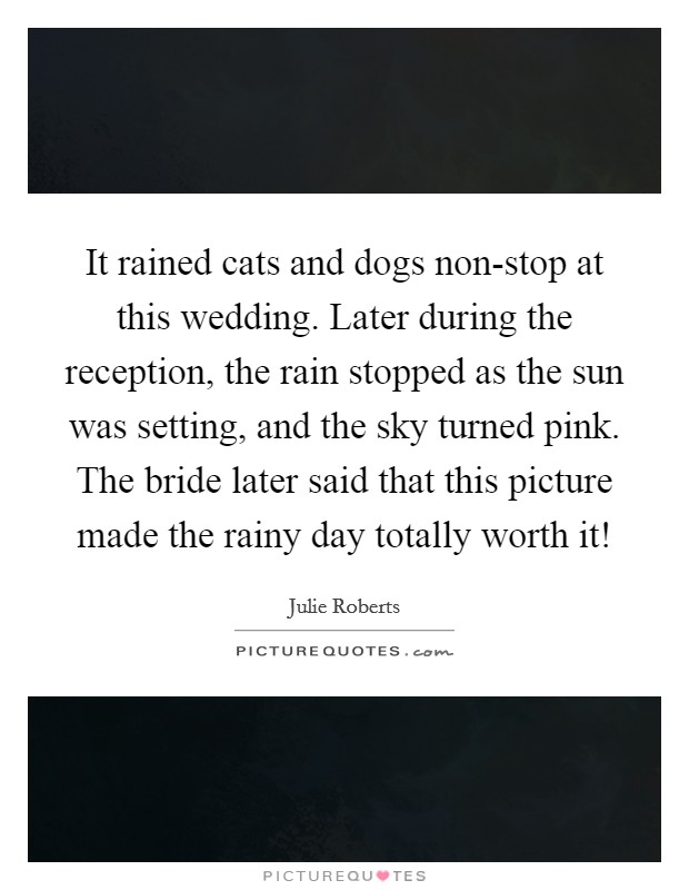 It rained cats and dogs non-stop at this wedding. Later during the reception, the rain stopped as the sun was setting, and the sky turned pink. The bride later said that this picture made the rainy day totally worth it! Picture Quote #1