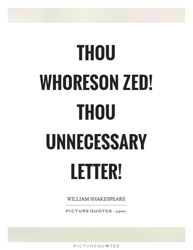 Thou whoreson zed! thou unnecessary letter! Picture Quote #1