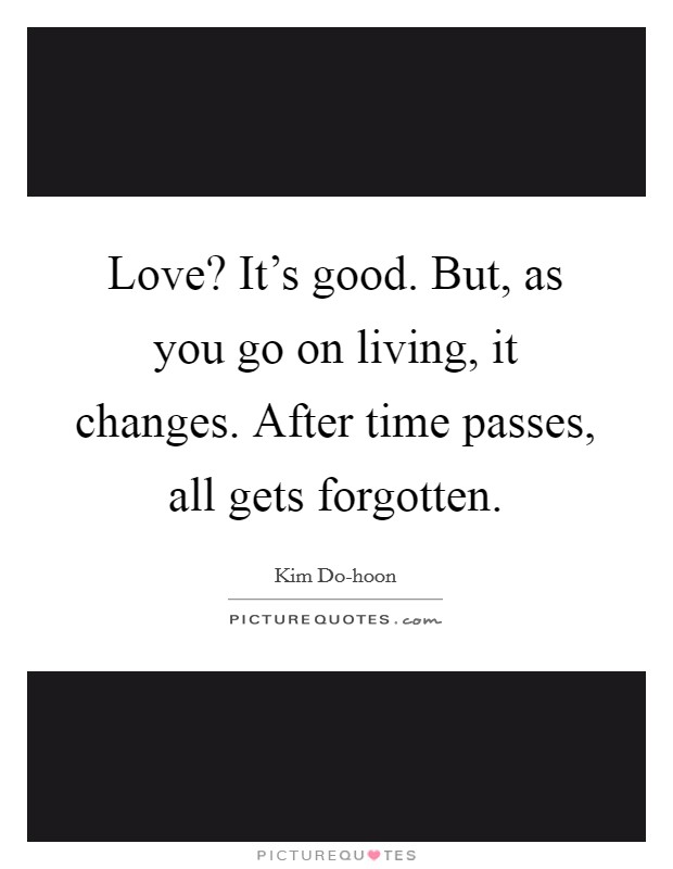 Love? It's good. But, as you go on living, it changes. After time passes, all gets forgotten Picture Quote #1