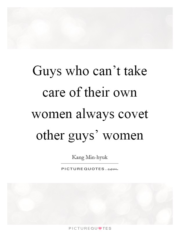Guys who can't take care of their own women always covet other guys' women Picture Quote #1