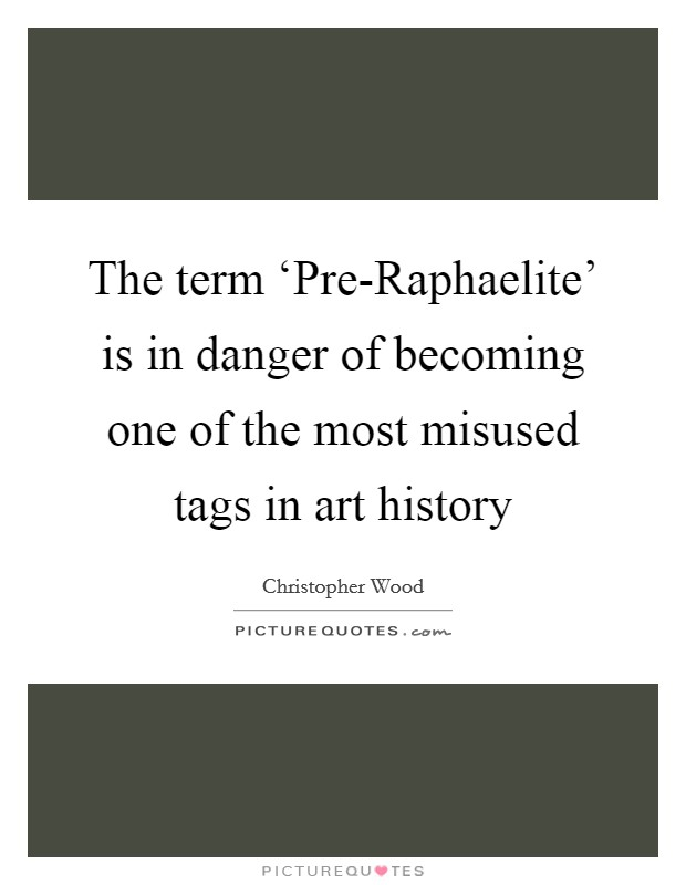 The term 'Pre-Raphaelite' is in danger of becoming one of the most misused tags in art history Picture Quote #1