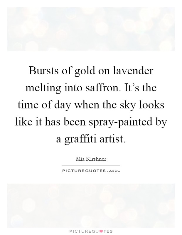 Bursts of gold on lavender melting into saffron. It's the time of day when the sky looks like it has been spray-painted by a graffiti artist Picture Quote #1