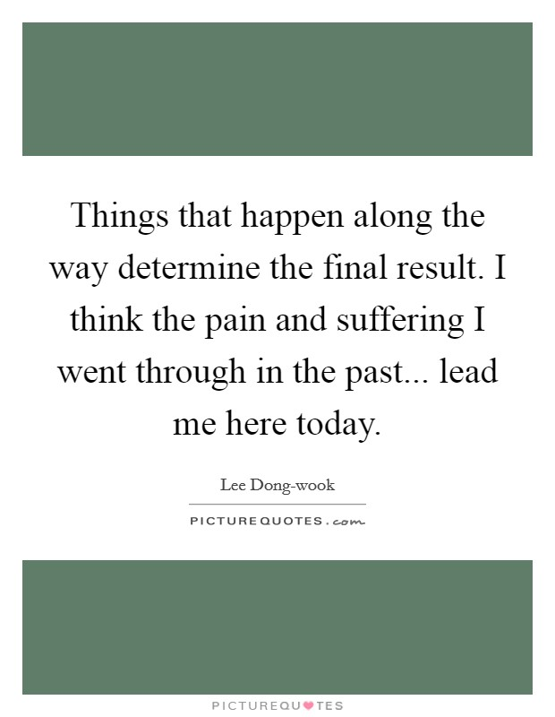 Things that happen along the way determine the final result. I think the pain and suffering I went through in the past... lead me here today Picture Quote #1