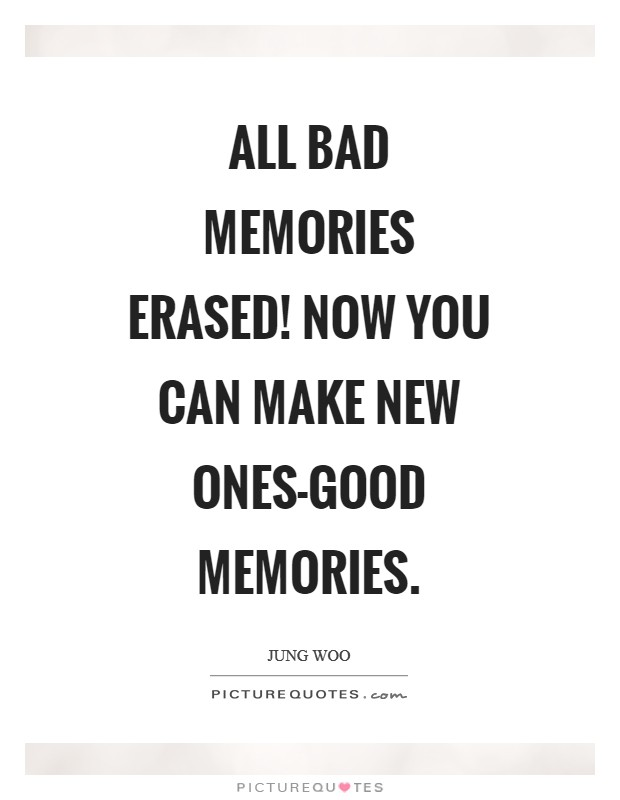 All bad memories erased! Now you can make new ones-good memories Picture Quote #1