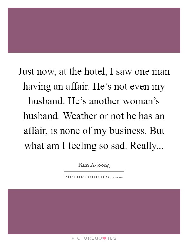 Just now, at the hotel, I saw one man having an affair. He's not even my husband. He's another woman's husband. Weather or not he has an affair, is none of my business. But what am I feeling so sad. Really Picture Quote #1