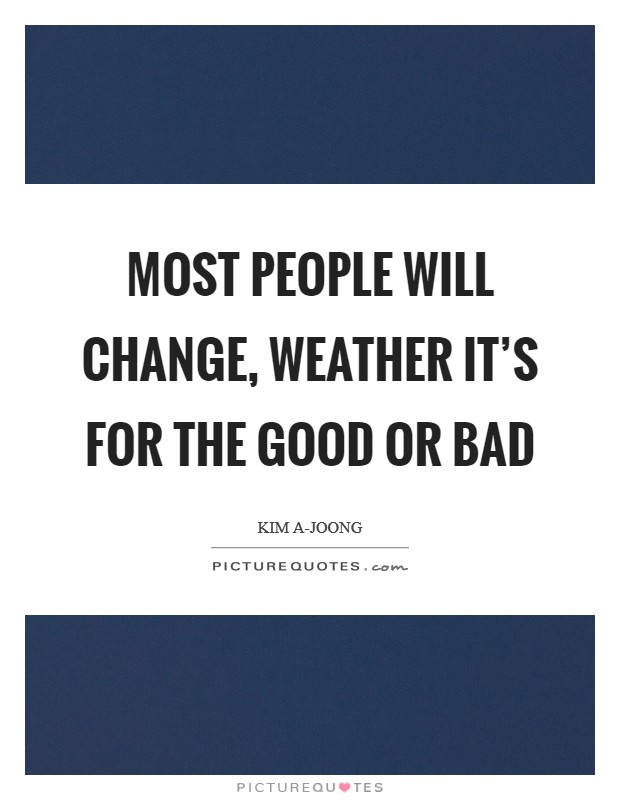 Most people will change, weather it's for the good or bad Picture Quote #1