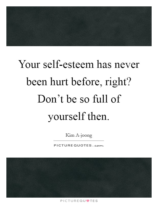 Your self-esteem has never been hurt before, right? Don't be so full of yourself then Picture Quote #1