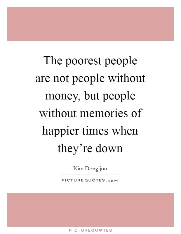 The poorest people are not people without money, but people without memories of happier times when they're down Picture Quote #1