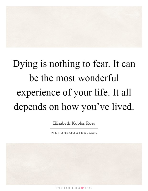 Dying is nothing to fear. It can be the most wonderful experience of your life. It all depends on how you've lived Picture Quote #1