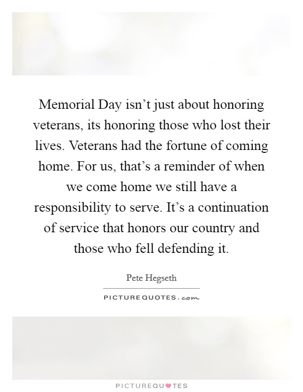 Memorial Day isn't just about honoring veterans, its honoring those who lost their lives. Veterans had the fortune of coming home. For us, that's a reminder of when we come home we still have a responsibility to serve. It's a continuation of service that honors our country and those who fell defending it Picture Quote #1