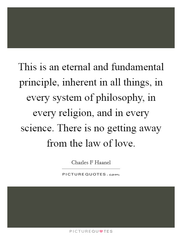 This is an eternal and fundamental principle, inherent in all things, in every system of philosophy, in every religion, and in every science. There is no getting away from the law of love Picture Quote #1