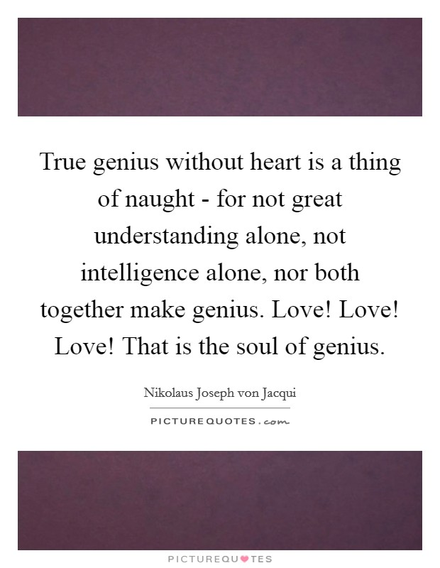True genius without heart is a thing of naught - for not great understanding alone, not intelligence alone, nor both together make genius. Love! Love! Love! That is the soul of genius Picture Quote #1