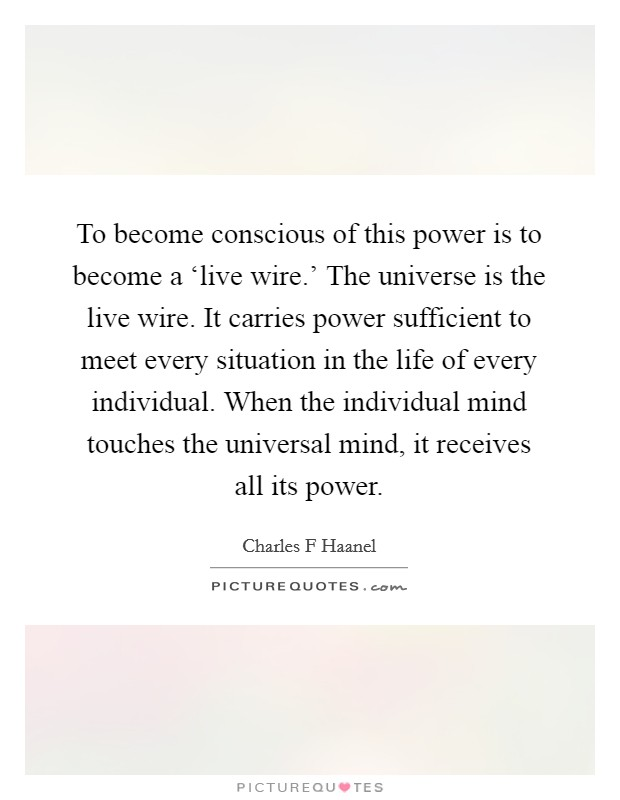 To become conscious of this power is to become a 'live wire.' The universe is the live wire. It carries power sufficient to meet every situation in the life of every individual. When the individual mind touches the universal mind, it receives all its power Picture Quote #1