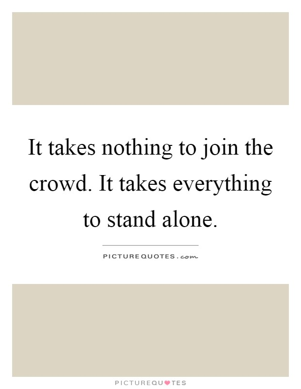 It takes nothing to join the crowd. It takes everything to stand alone Picture Quote #1