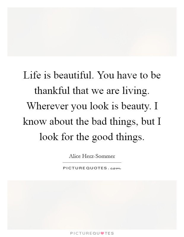 Life is beautiful. You have to be thankful that we are living. Wherever you look is beauty. I know about the bad things, but I look for the good things Picture Quote #1