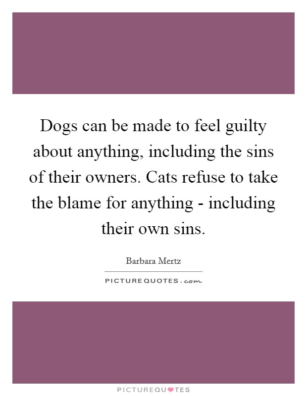 Dogs can be made to feel guilty about anything, including the sins of their owners. Cats refuse to take the blame for anything - including their own sins Picture Quote #1