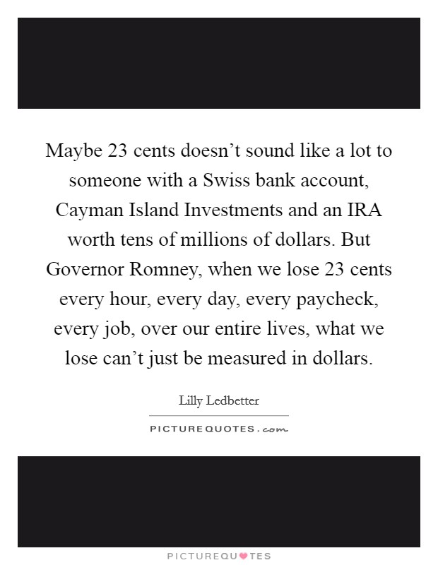 Maybe 23 cents doesn't sound like a lot to someone with a Swiss bank account, Cayman Island Investments and an IRA worth tens of millions of dollars. But Governor Romney, when we lose 23 cents every hour, every day, every paycheck, every job, over our entire lives, what we lose can't just be measured in dollars Picture Quote #1