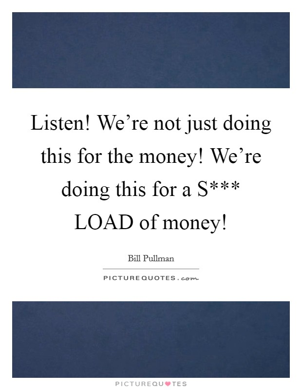 Listen! We're not just doing this for the money! We're doing this for a S*** LOAD of money! Picture Quote #1