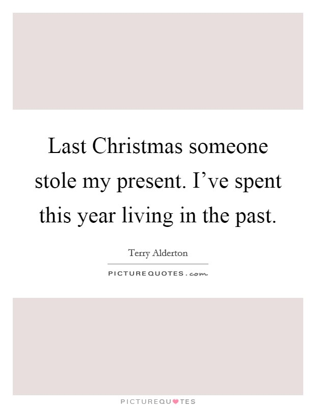 Last Christmas someone stole my present. I've spent this year living in the past Picture Quote #1