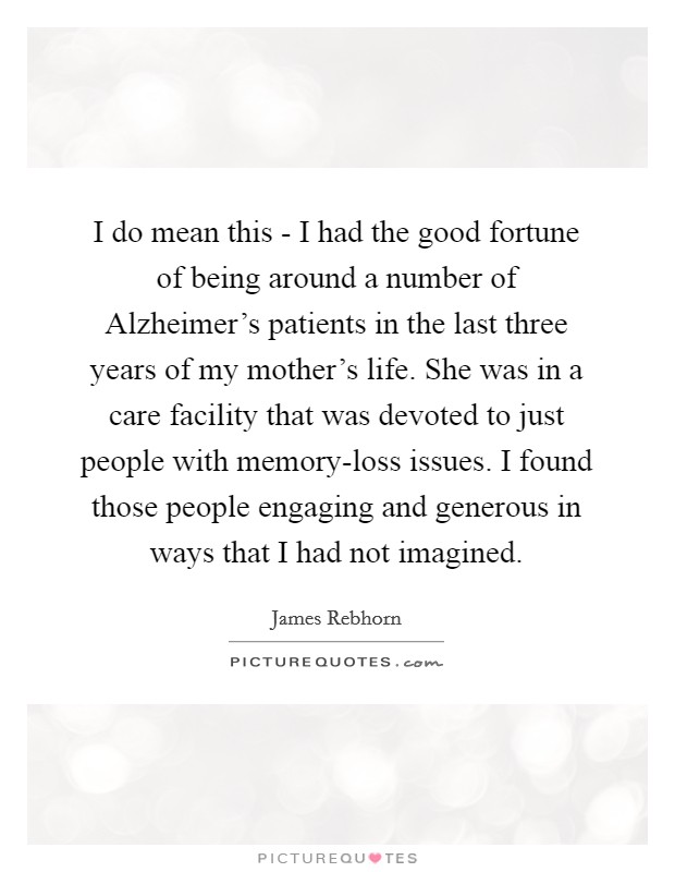 I do mean this - I had the good fortune of being around a number of Alzheimer's patients in the last three years of my mother's life. She was in a care facility that was devoted to just people with memory-loss issues. I found those people engaging and generous in ways that I had not imagined Picture Quote #1