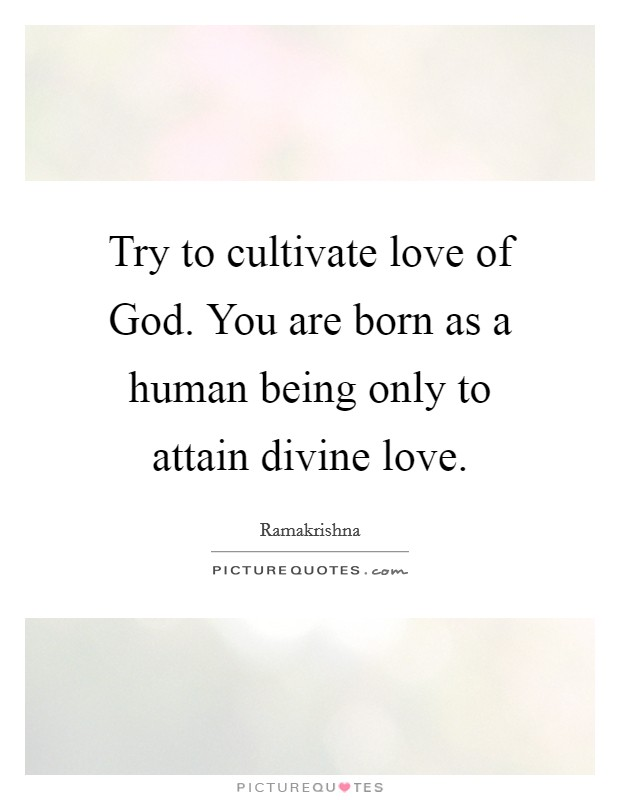 Try to cultivate love of God. You are born as a human being only to attain divine love Picture Quote #1