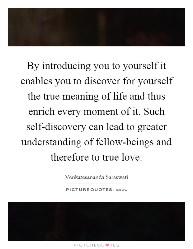 By introducing you to yourself it enables you to discover for yourself the true meaning of life and thus enrich every moment of it. Such self-discovery can lead to greater understanding of fellow-beings and therefore to true love Picture Quote #1