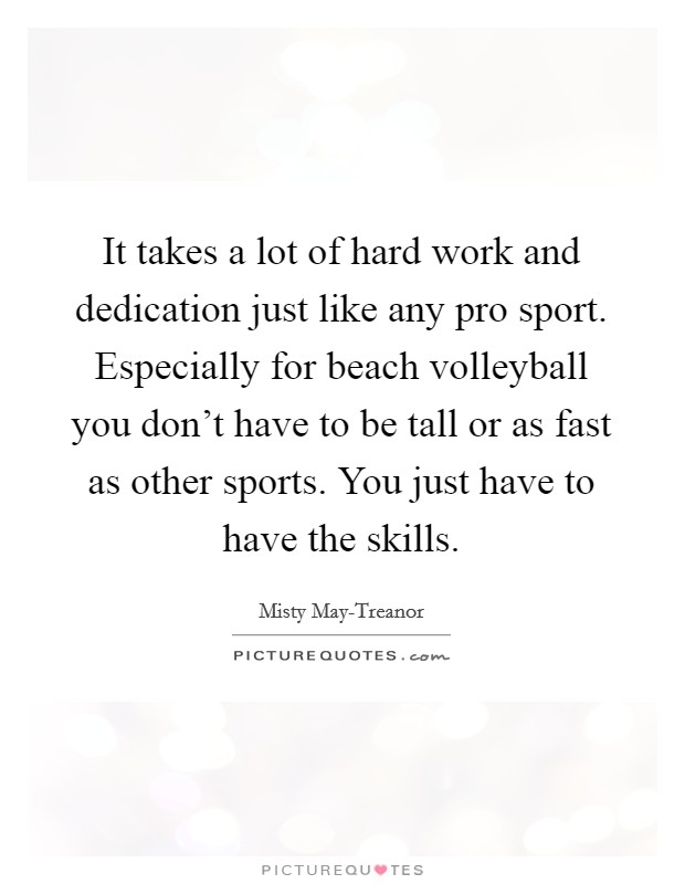 It takes a lot of hard work and dedication just like any pro sport. Especially for beach volleyball you don't have to be tall or as fast as other sports. You just have to have the skills Picture Quote #1