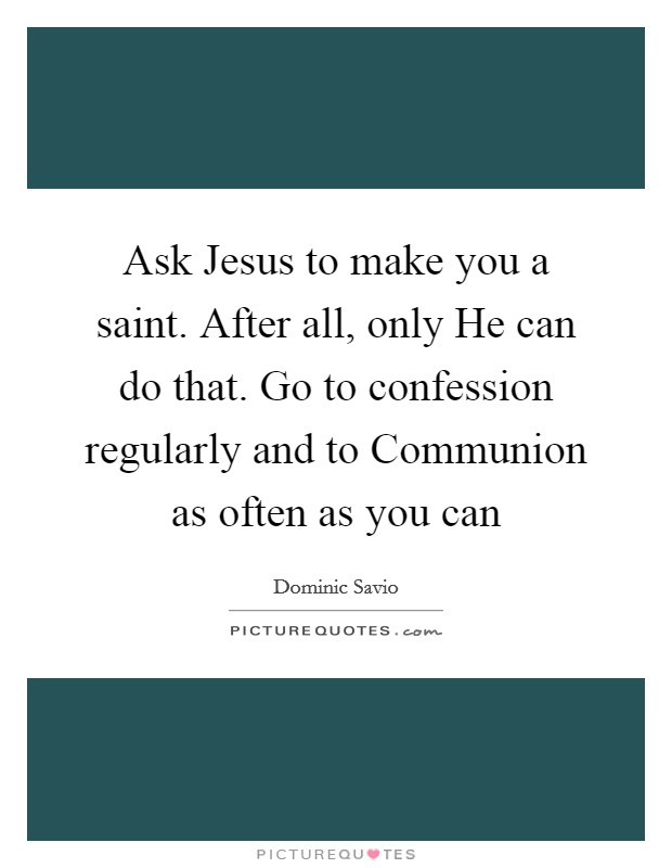 Ask Jesus to make you a saint. After all, only He can do that. Go to confession regularly and to Communion as often as you can Picture Quote #1