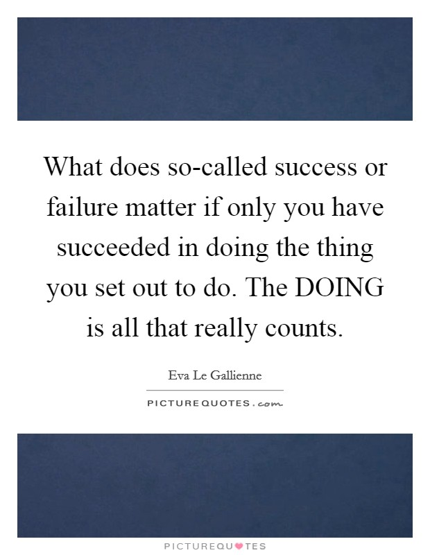 What does so-called success or failure matter if only you have succeeded in doing the thing you set out to do. The DOING is all that really counts Picture Quote #1
