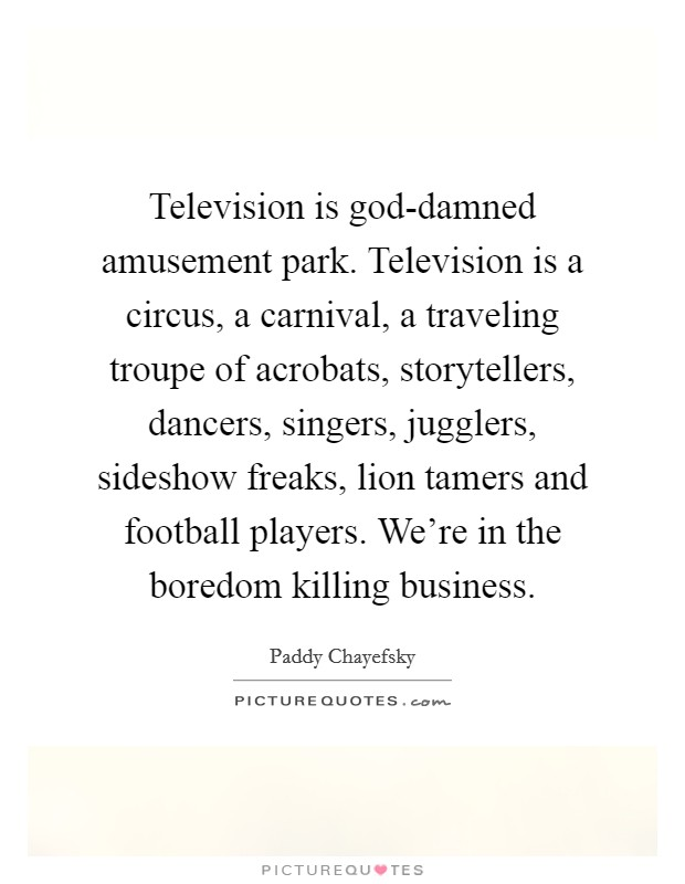 Television is god-damned amusement park. Television is a circus, a carnival, a traveling troupe of acrobats, storytellers, dancers, singers, jugglers, sideshow freaks, lion tamers and football players. We're in the boredom killing business Picture Quote #1