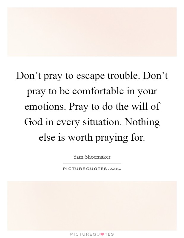 Don't pray to escape trouble. Don't pray to be comfortable in your emotions. Pray to do the will of God in every situation. Nothing else is worth praying for Picture Quote #1