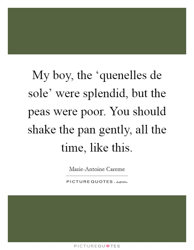 My boy, the 'quenelles de sole' were splendid, but the peas were poor. You should shake the pan gently, all the time, like this Picture Quote #1