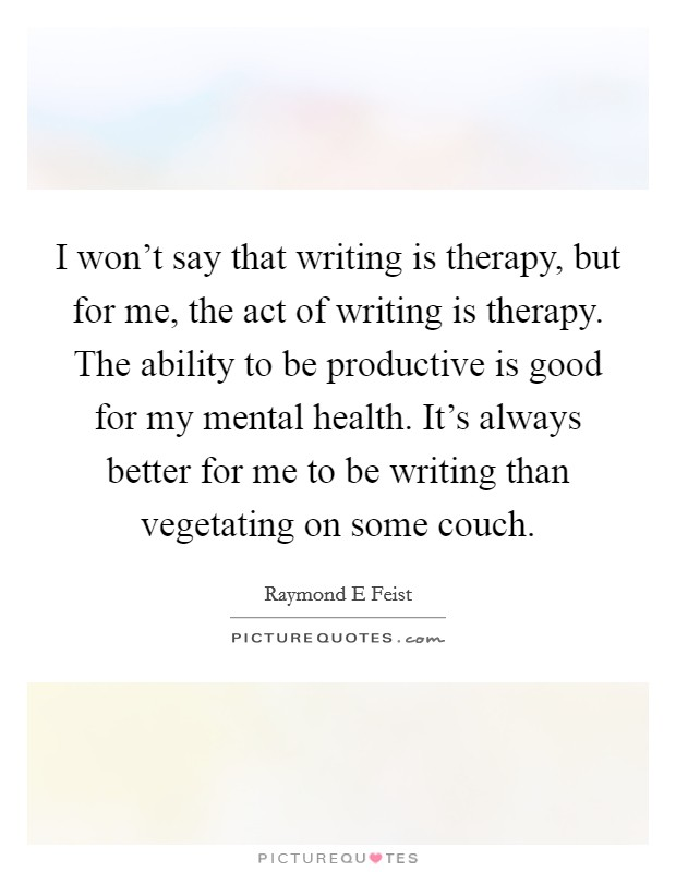 I won't say that writing is therapy, but for me, the act of writing is therapy. The ability to be productive is good for my mental health. It's always better for me to be writing than vegetating on some couch Picture Quote #1